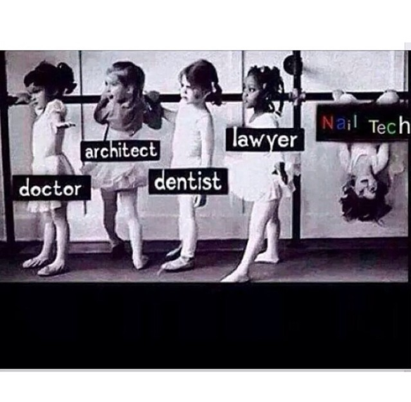 Doctor, Architect, Dentist, Lawyer, Nail Tech!