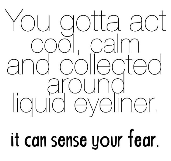 You gotta act cool, calm and collected around liquid eyeliner. It can sense your fear.