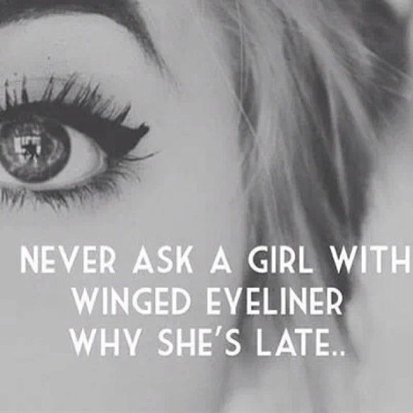 Never ask a girl with winged eyeliner why she's late..